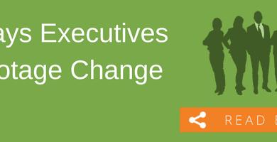3 Ways Executives Sabotage Change
