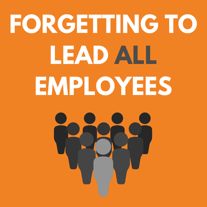 Forgetting to Lead ALL Employees