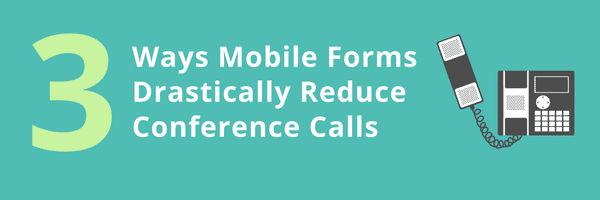 3 Ways Mobile Forms Drastically Reduce Conference Calls