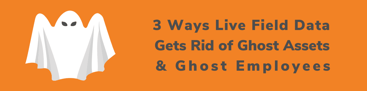 Live Field Data Impacts Ghost Assets and Ghost Employees